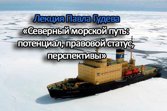 Лекция Павла Гудева «Северный морской путь: потенциал, правовой статус, перспективы»